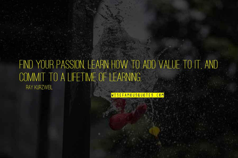 Passion For Learning Quotes By Ray Kurzweil: Find your passion, learn how to add value