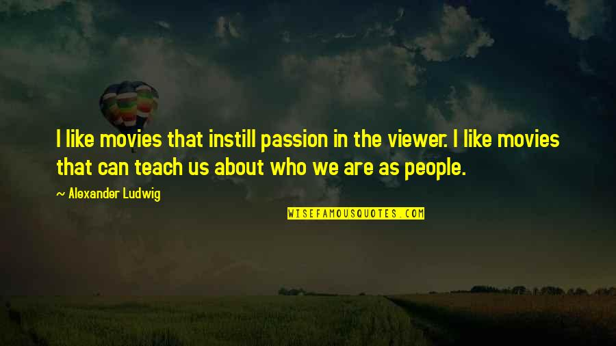 Passion To Teach Quotes By Alexander Ludwig: I like movies that instill passion in the