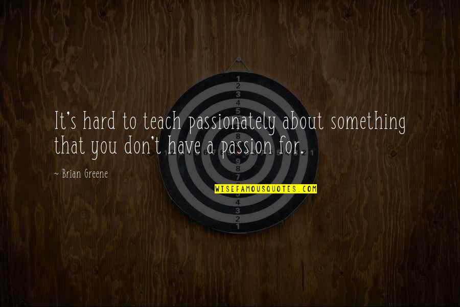 Passion To Teach Quotes By Brian Greene: It's hard to teach passionately about something that