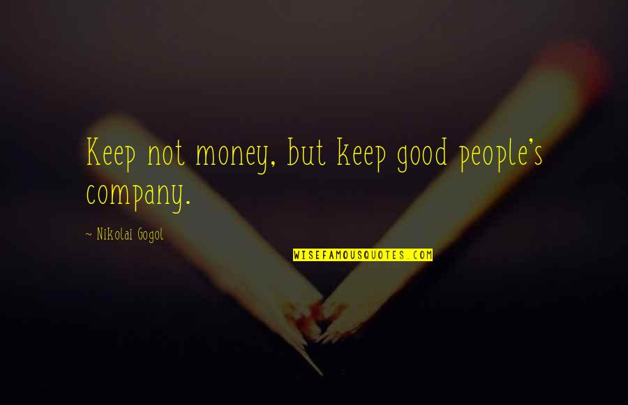 Passion Unleashed Quotes By Nikolai Gogol: Keep not money, but keep good people's company.