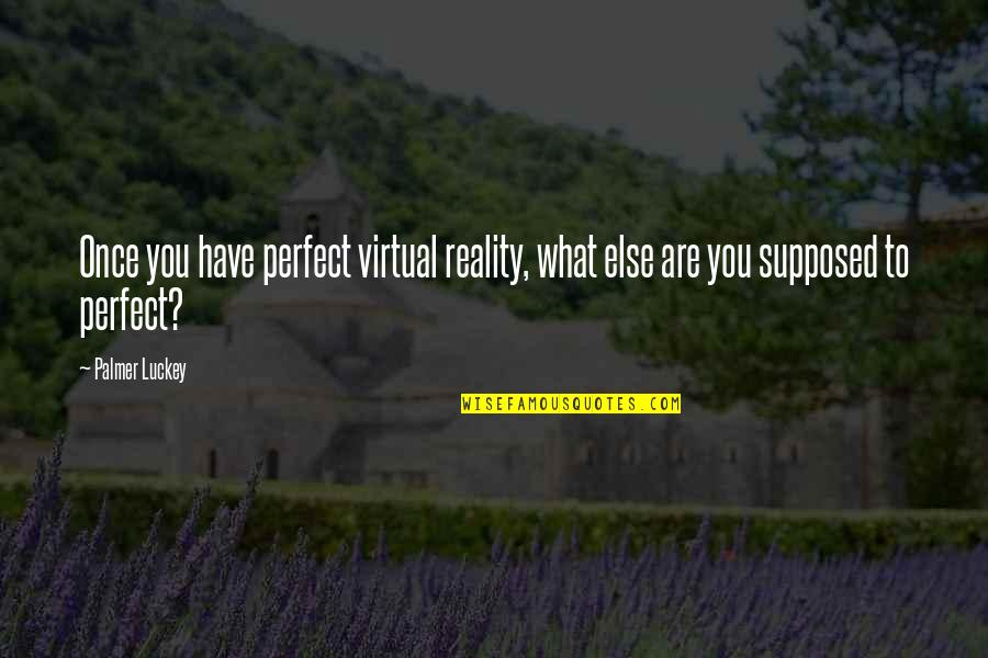 Passion Unleashed Quotes By Palmer Luckey: Once you have perfect virtual reality, what else
