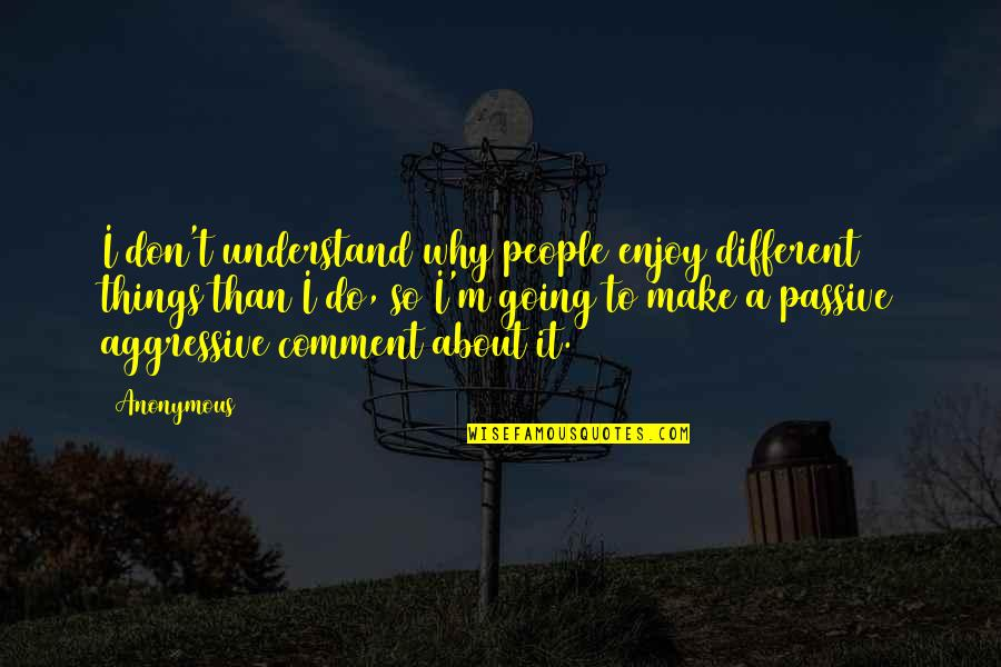 Passive Aggressive People Quotes By Anonymous: I don't understand why people enjoy different things