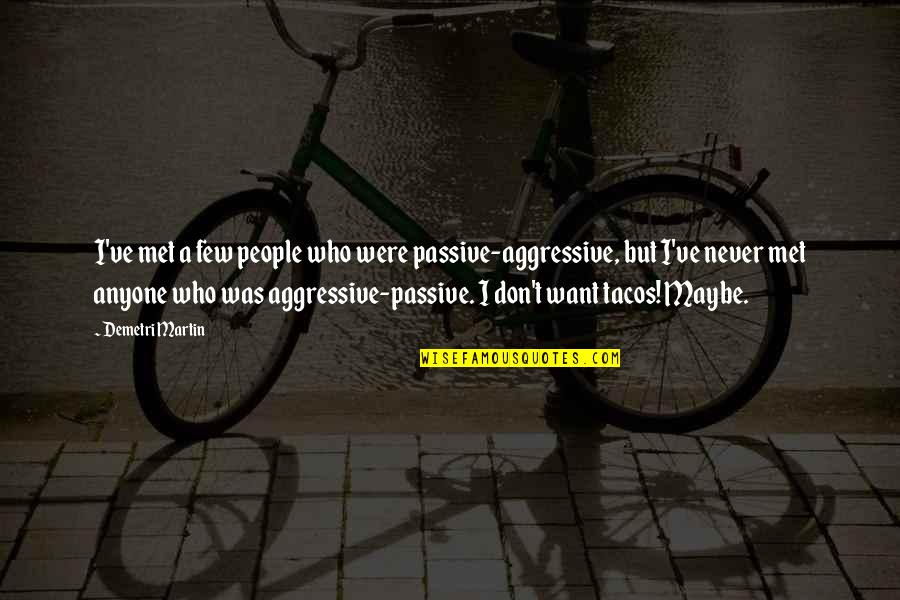 Passive Aggressive People Quotes By Demetri Martin: I've met a few people who were passive-aggressive,