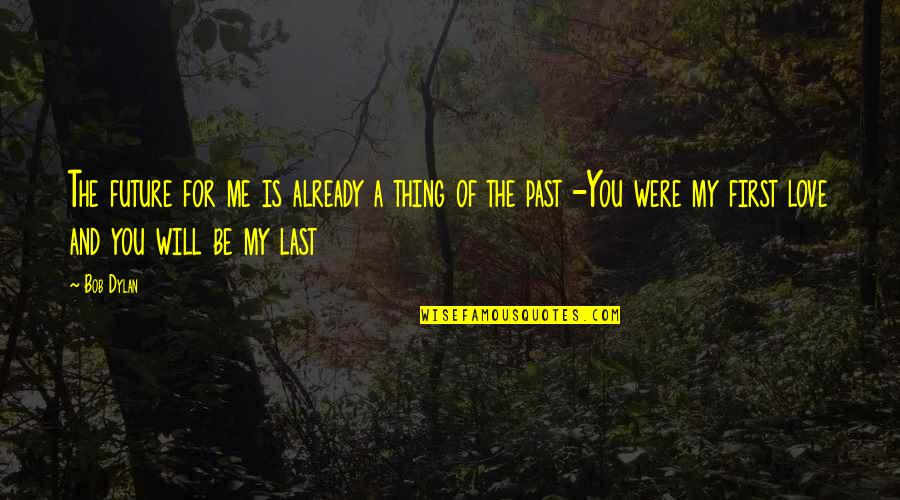 Past And Future Love Quotes By Bob Dylan: The future for me is already a thing