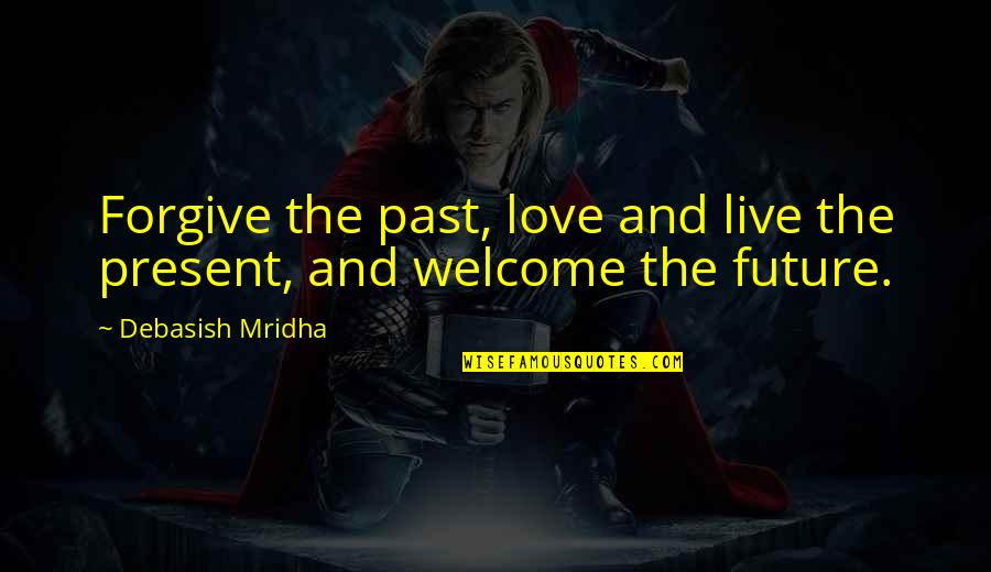 Past And Future Love Quotes By Debasish Mridha: Forgive the past, love and live the present,