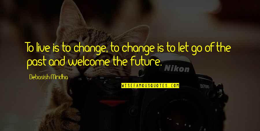Past And Future Love Quotes By Debasish Mridha: To live is to change, to change is