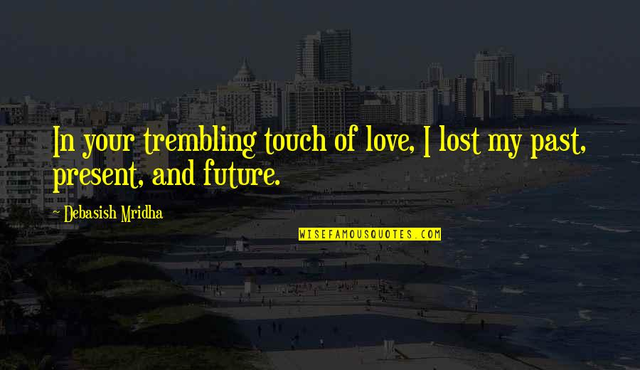 Past And Future Love Quotes By Debasish Mridha: In your trembling touch of love, I lost