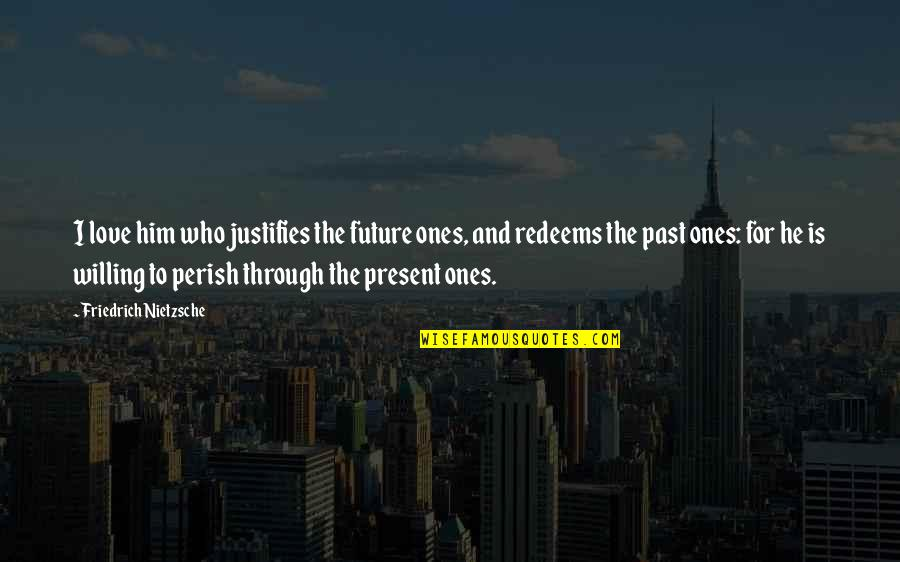 Past And Future Love Quotes By Friedrich Nietzsche: I love him who justifies the future ones,