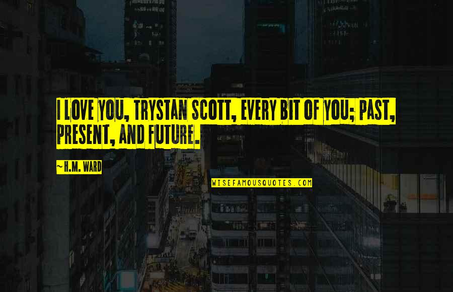 Past And Future Love Quotes By H.M. Ward: I love you, Trystan Scott, every bit of