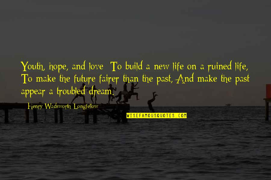Past And Future Love Quotes By Henry Wadsworth Longfellow: Youth, hope, and love: To build a new