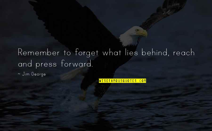 Past And Future Love Quotes By Jim George: Remember to forget what lies behind, reach and