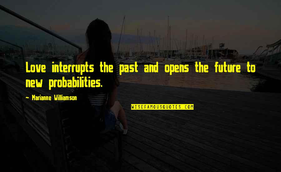 Past And Future Love Quotes By Marianne Williamson: Love interrupts the past and opens the future