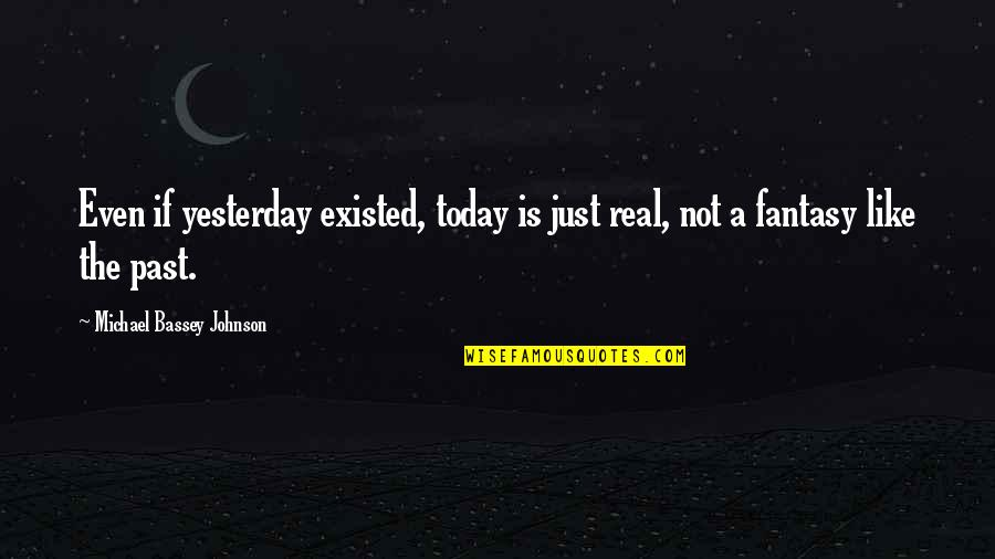 Past And Future Love Quotes By Michael Bassey Johnson: Even if yesterday existed, today is just real,