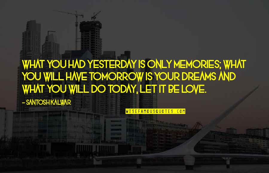 Past And Future Love Quotes By Santosh Kalwar: What you had yesterday is only memories; what