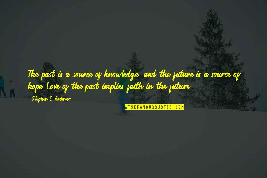 Past And Future Love Quotes By Stephen E. Ambrose: The past is a source of knowledge, and