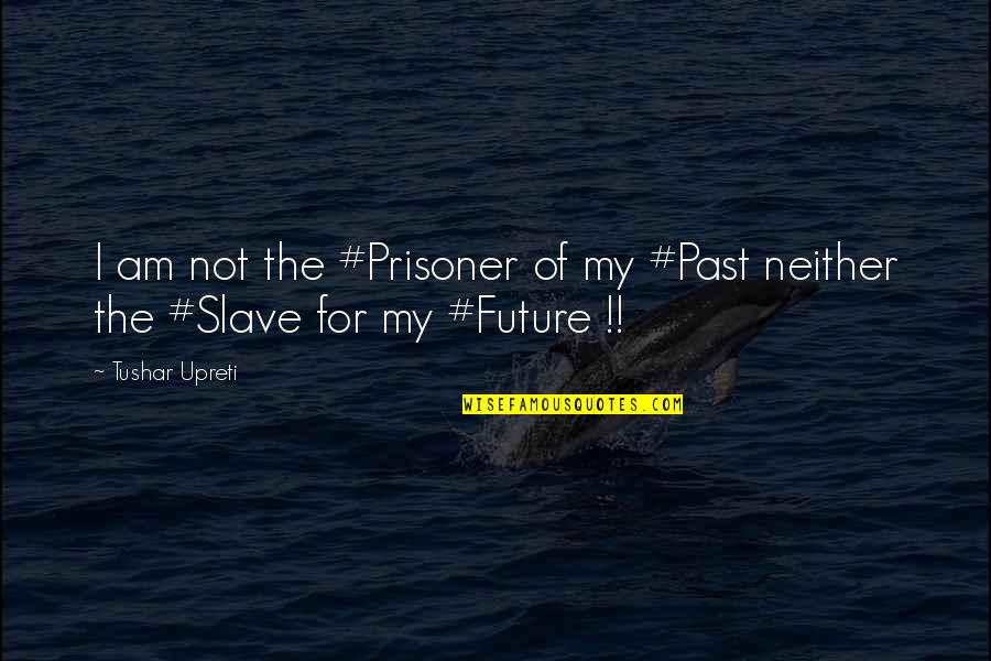 Past And Future Love Quotes By Tushar Upreti: I am not the #Prisoner of my #Past