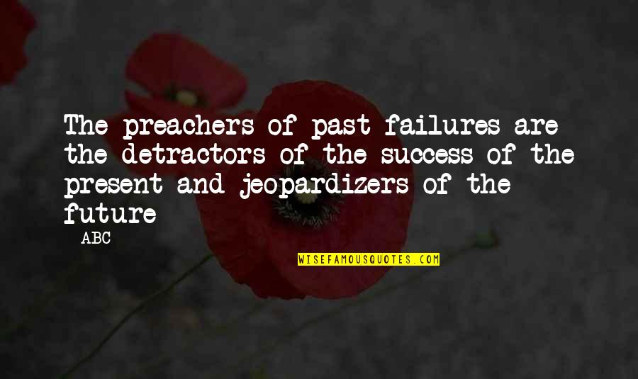 Past And Future Success Quotes By ABC: The preachers of past failures are the detractors