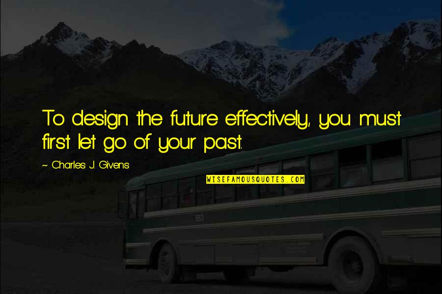 Past And Future Success Quotes By Charles J. Givens: To design the future effectively, you must first