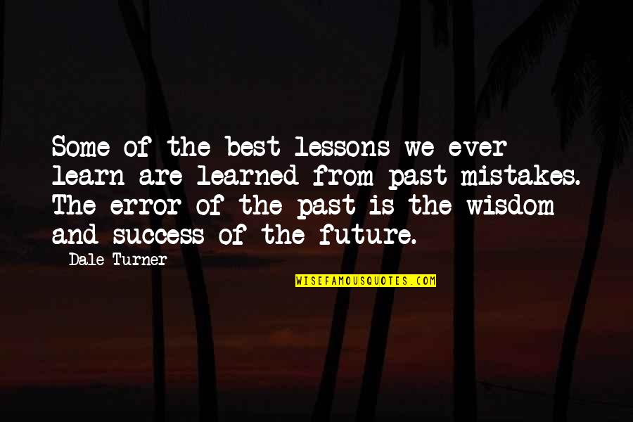 Past And Future Success Quotes By Dale Turner: Some of the best lessons we ever learn