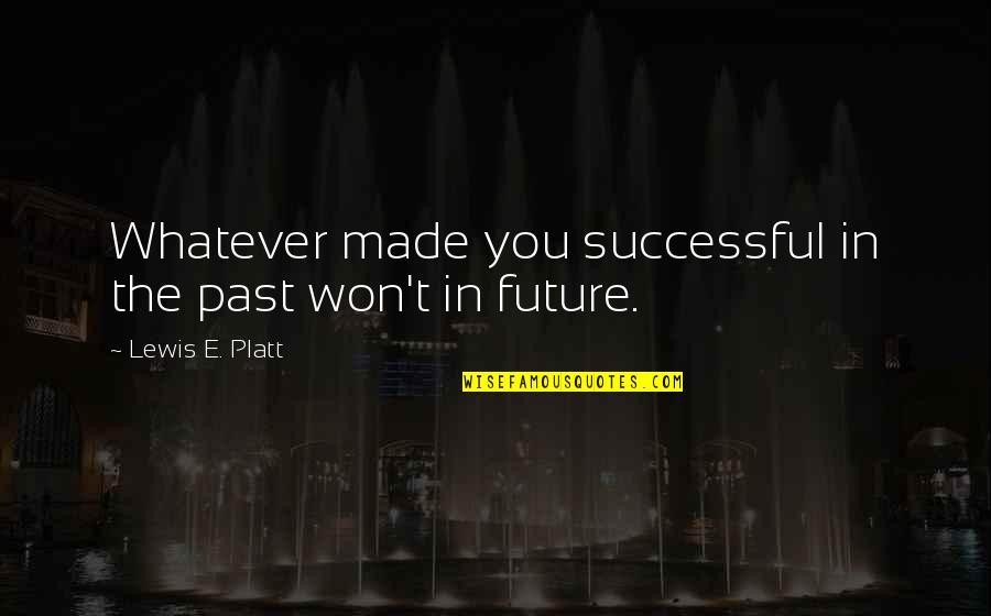 Past And Future Success Quotes By Lewis E. Platt: Whatever made you successful in the past won't