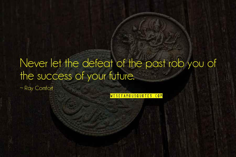 Past And Future Success Quotes By Ray Comfort: Never let the defeat of the past rob