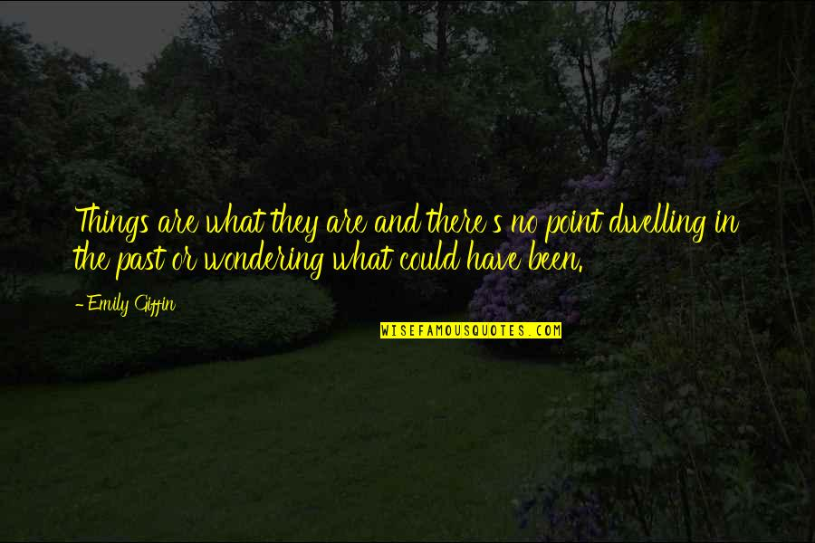 Past Dwelling Quotes By Emily Giffin: Things are what they are and there's no