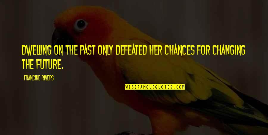 Past Dwelling Quotes By Francine Rivers: Dwelling on the past only defeated her chances