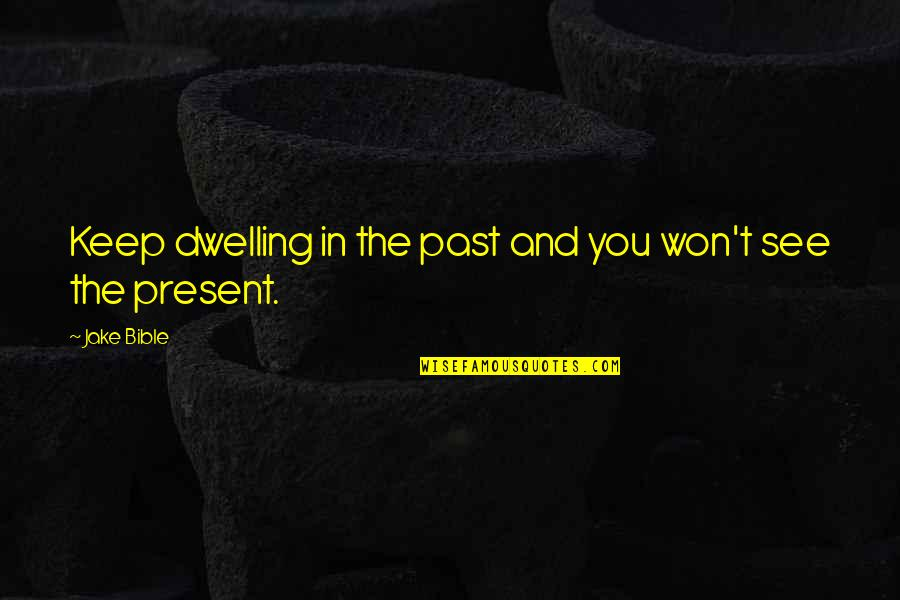 Past Dwelling Quotes By Jake Bible: Keep dwelling in the past and you won't