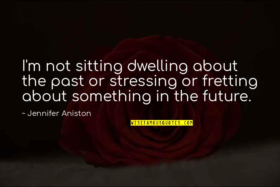 Past Dwelling Quotes By Jennifer Aniston: I'm not sitting dwelling about the past or