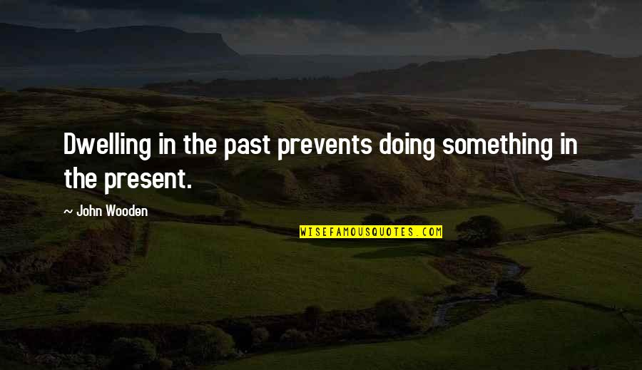 Past Dwelling Quotes By John Wooden: Dwelling in the past prevents doing something in