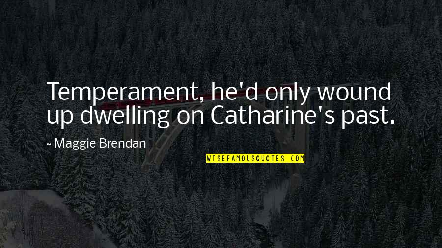 Past Dwelling Quotes By Maggie Brendan: Temperament, he'd only wound up dwelling on Catharine's