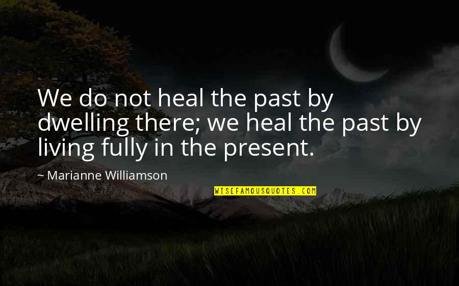 Past Dwelling Quotes By Marianne Williamson: We do not heal the past by dwelling