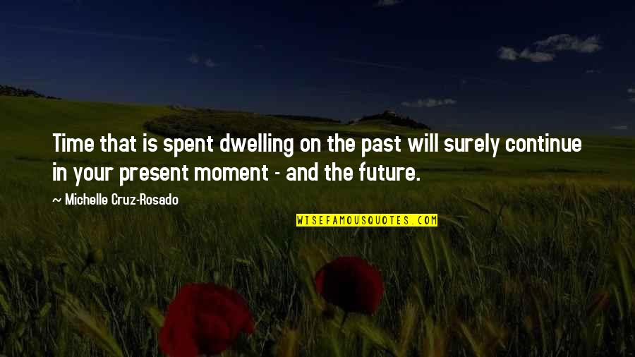Past Dwelling Quotes By Michelle Cruz-Rosado: Time that is spent dwelling on the past