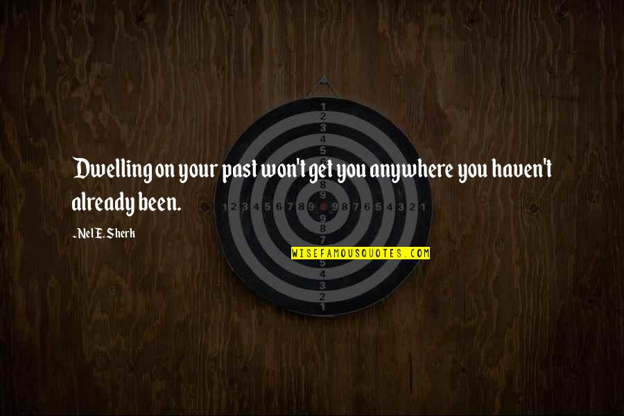 Past Dwelling Quotes By Nel E. Sherk: Dwelling on your past won't get you anywhere