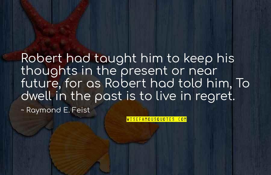 Past Dwelling Quotes By Raymond E. Feist: Robert had taught him to keep his thoughts
