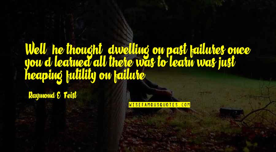 Past Dwelling Quotes By Raymond E. Feist: Well, he thought, dwelling on past failures once