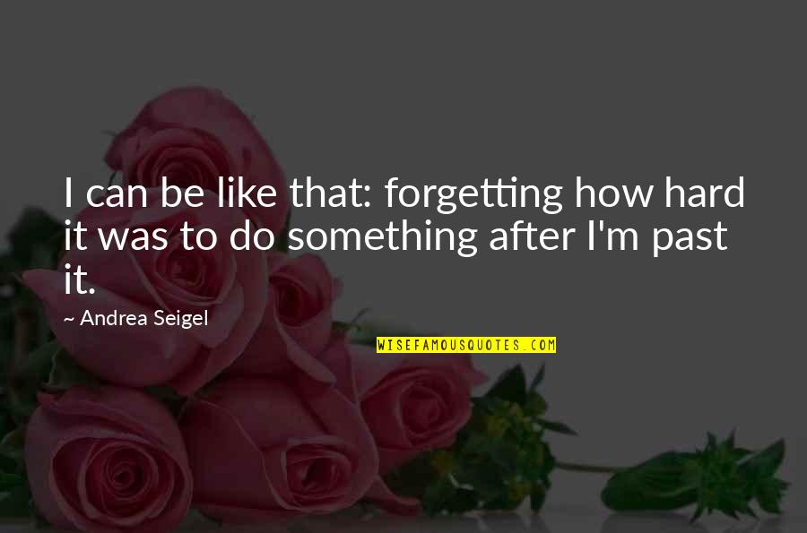 Past Forgetting Quotes By Andrea Seigel: I can be like that: forgetting how hard