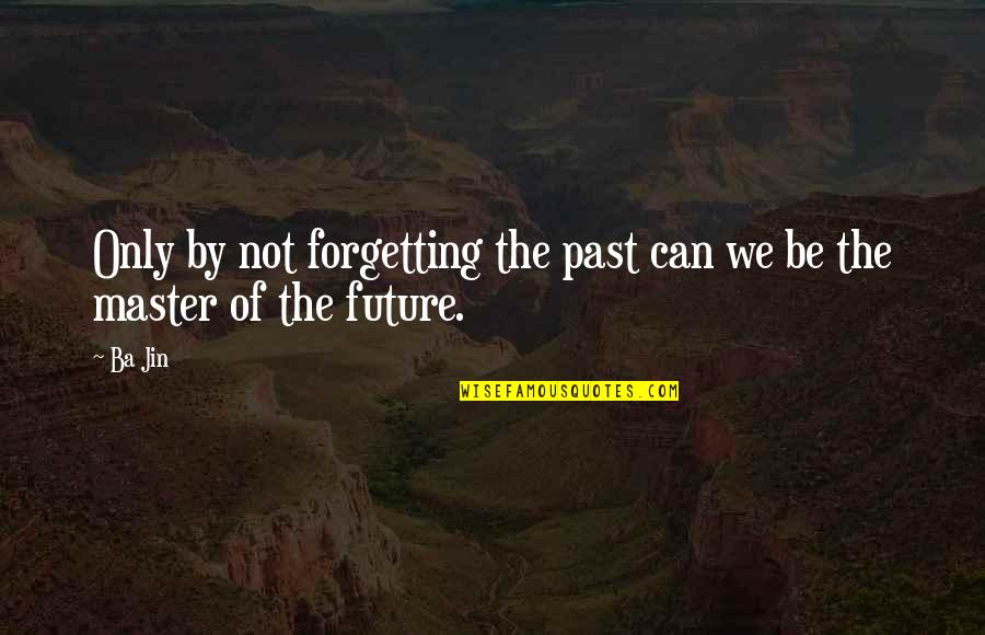 Past Forgetting Quotes By Ba Jin: Only by not forgetting the past can we