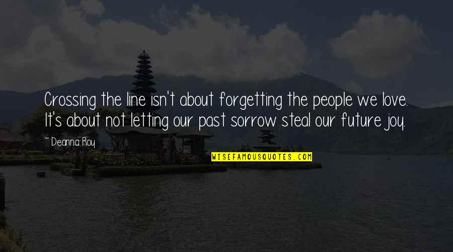 Past Forgetting Quotes By Deanna Roy: Crossing the line isn't about forgetting the people
