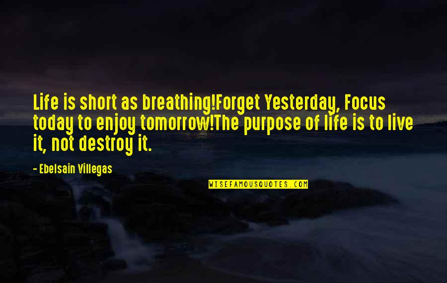 Past Forgetting Quotes By Ebelsain Villegas: Life is short as breathing!Forget Yesterday, Focus today