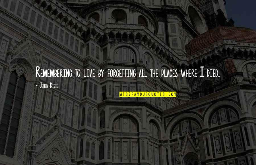 Past Forgetting Quotes By Jenim Dibie: Remembering to live by forgetting all the places
