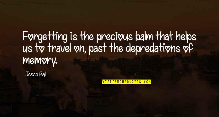 Past Forgetting Quotes By Jesse Ball: Forgetting is the precious balm that helps us