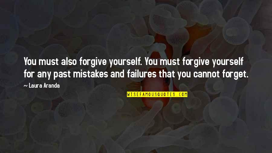 Past Forgetting Quotes By Laura Aranda: You must also forgive yourself. You must forgive