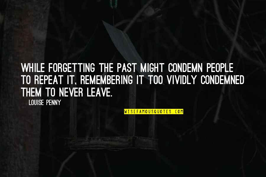 Past Forgetting Quotes By Louise Penny: While forgetting the past might condemn people to
