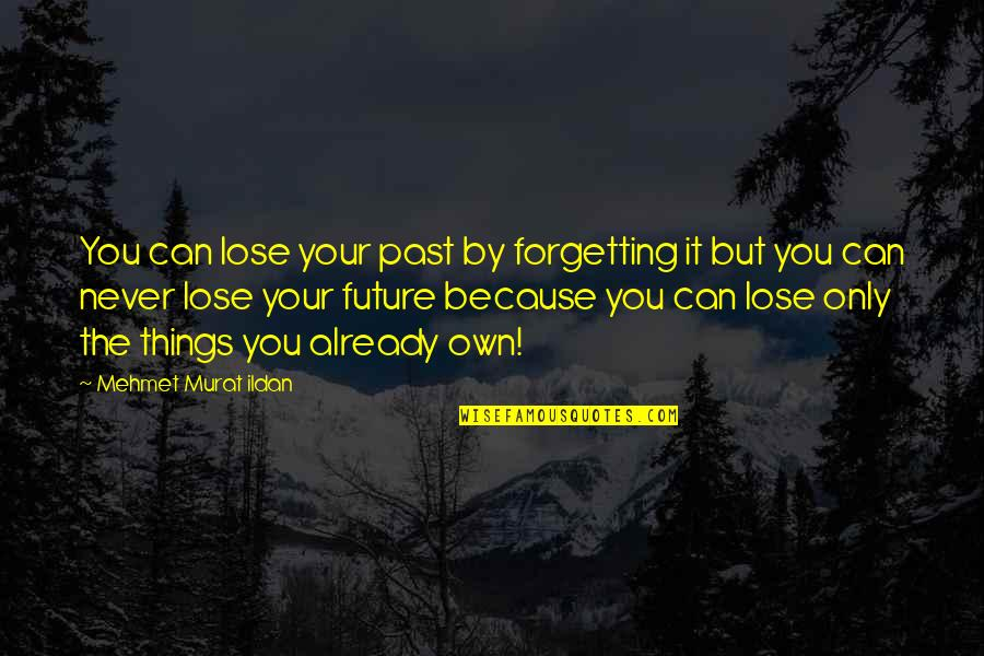 Past Forgetting Quotes By Mehmet Murat Ildan: You can lose your past by forgetting it