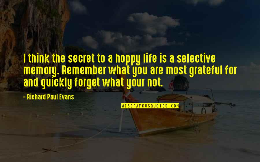 Past Forgetting Quotes By Richard Paul Evans: I think the secret to a hoppy life