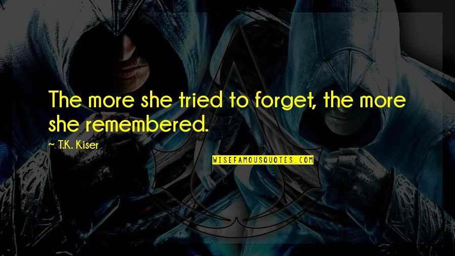 Past Forgetting Quotes By T.K. Kiser: The more she tried to forget, the more