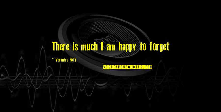 Past Forgetting Quotes By Veronica Roth: There is much I am happy to forget