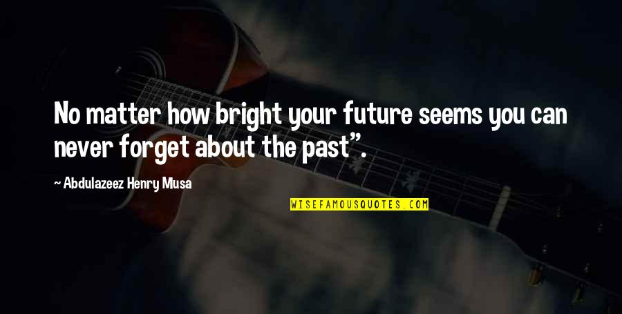 Past & Future Life Quotes By Abdulazeez Henry Musa: No matter how bright your future seems you