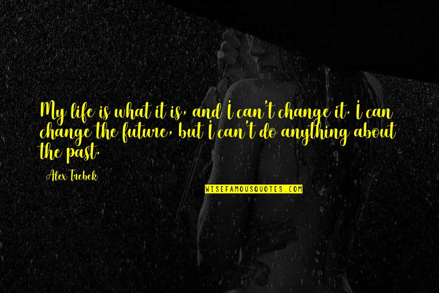 Past & Future Life Quotes By Alex Trebek: My life is what it is, and I
